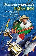Николай Звонарев -Все для удачной рыбалки. Условия ловли. Снасти. Насадки. Народные приметы