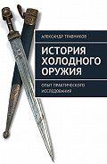 Александр Травников -История холодного оружия. Опыт практического исследования