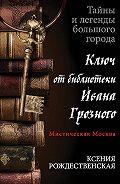 Ксения Рождественская - Мистическая Москва. Ключ от библиотеки Ивана Грозного