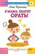 Анна Береснева -#Мама, хватит орать! Воспитание без наказаний, криков и истерик