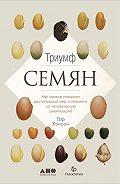 Тор Хэнсон -Триумф семян: Как семена покорили растительный мир и повлияли на человеческую цивилизацию
