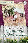 Николай Углов - Тропинки первой любви
