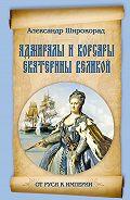 Александр Широкорад -Адмиралы и корсары Екатерины Великой