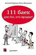 А. В. Сергеев, Елена Москвина - 111 баек для тех, кто продает