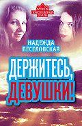 Надежда Веселовская - Держитесь, девушки! (сборник)