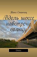 Таня Станчиц -Вдоль шоссе навстречу солнцу. Стихи