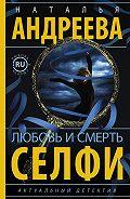 Наталья Андреева - Любовь и смерть. Селфи