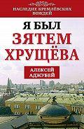 Алексей Иванович Аджубей -Я был зятем Хрущева