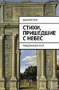 Василий Рем -Стихи, пришедшие сНебес. Рожденный вСССР