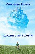 Александр Петров -Идущий в Иерусалим (сборник)