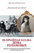 Пенни Уилсон -Анастасия или Анна? Величайшая загадка дома Романовых