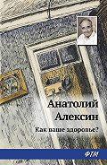 Анатолий Георгиевич Алексин -Как ваше здоровье?