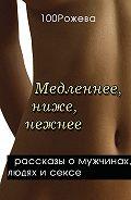 Татьяна 100 Рожева - Медленнее, ниже, нежнее… (сборник)