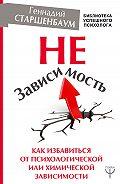 Геннадий Владимирович Старшенбаум -НеЗависимость. Как избавиться от психологической или химической зависимости