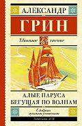 Александр Степанович Грин -Алые паруса. Бегущая по волнам