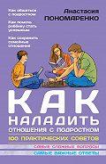Анастасия Пономаренко, Анастасия Пономаренко - Как наладить отношения с подростком. 100 практических советов