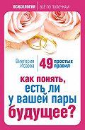 Виктория Сергеевна Исаева -Как понять, есть ли у вашей пары будущее? 49 простых правил