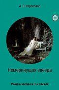 Александр Стрекалов -Немеркнущая звезда. Роман-эпопея в трёх частях. Часть 1