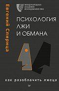 Евгений Спирица -Психология лжи и обмана. Как разоблачить лжеца