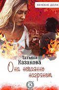 Татьяна Казакова - Она нечаянно нагрянет