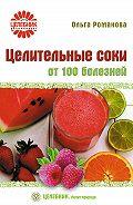 Ольга Романова - Целительные соки от 100 болезней