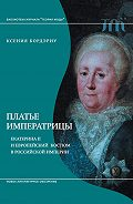 Ксения Бордэриу -Платье императрицы. Екатерина II и европейский костюм в Российской империи