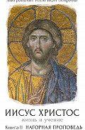 Митрополит Иларион (Алфеев) -Иисус Христос. Жизнь и учение. Книга II. Нагорная проповедь