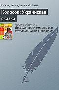 Эпосы, легенды и сказания - Колосок: Украинская сказка