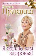 Наталия Правдина - Я желаю вам здоровья!