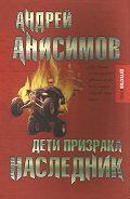 Андрей Анисимов - Дети призрака. Наследник