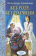 Александра Анненская -Без роду, без племени