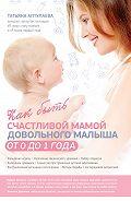 Татьяна Аптулаева -Как быть счастливой мамой довольного малыша от 0 до 1 года