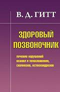 Виталий Демьянович Гитт -Здоровый позвоночник. Лечение нарушений осанки и телосложения, сколиозов, остеохондрозов