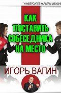 Игорь Олегович Вагин -Как поставить собеседника на место