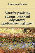 Владимир Леонов -Чтобы увидеть солнце, нежный одуванчик пробивает асфальт