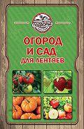 Тамара Руцкая - Огород и сад для лентяев