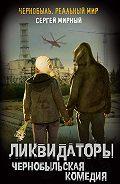 Сергей Мирный -Ликвидаторы. Чернобыльская комедия