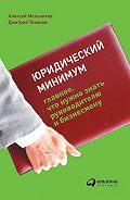 Дмитрий Тихонов - Юридический минимум. Главное, что нужно знать руководителю и бизнесмену