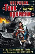 Олег Таругин -Операция «Танк времени». Из компьютерной игры – на Великую Отечественную