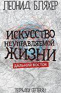 Леонид Бляхер - Искусство неуправляемой жизни. Дальний Восток
