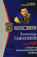 Александр Тамоников -Солдаты необъявленной войны