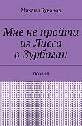 Михаил Буканов -Мне непройти изЛисса вЗурбаган. Поэзия