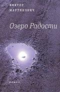 Виктор Мартинович -Озеро Радости: Роман