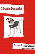 Илья Мельников - Одежда для собак. Происхождение, содержание и болезни собак. Украшения и обувь