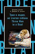 Джером К. Джером, Марина Поповец - Трое в лодке, не считая собаки / Three Men in a Boat (to Say Nothing of the Dog)
