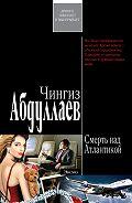 Чингиз Абдуллаев - Смерть над Атлантикой