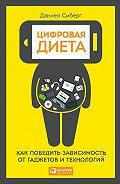 Дэниел Сиберг - Цифровая диета: Как победить зависимость от гаджетов и технологий