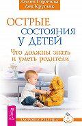 Лев Кругляк, Лидия Горячева - Острые состояния у детей. Что должны знать и уметь родители