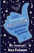 Нил Гейман -Не паникуй! История создания книги «Автостопом по Галактике»
