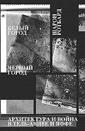 Шарон Ротбард -Белый город, Черный город. Архитектура и война в Тель-Авиве и Яффе